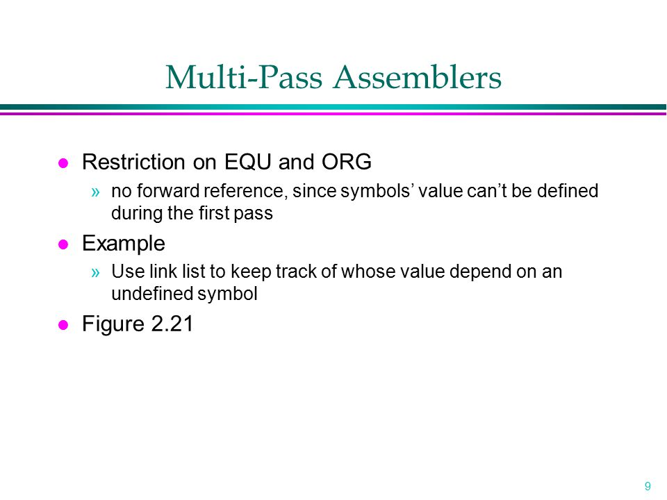 9 Multi-Pass Assemblers l Restriction on EQU and ORG »no forward reference, since symbols' value can't be defined during the first pass l Example »Use
