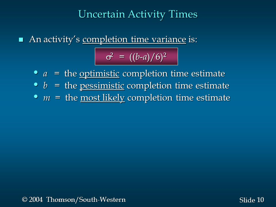 10 Slide © 2004 Thomson/South-Western n An activity's completion time variance is:  2 = (( b - a )/6) 2  2 = (( b - a )/6) 2 a = the optimistic completion time estimate a = the optimistic completion time estimate b = the pessimistic completion time estimate b = the pessimistic completion time estimate m = the most likely completion time estimate m = the most likely completion time estimate Uncertain Activity Times