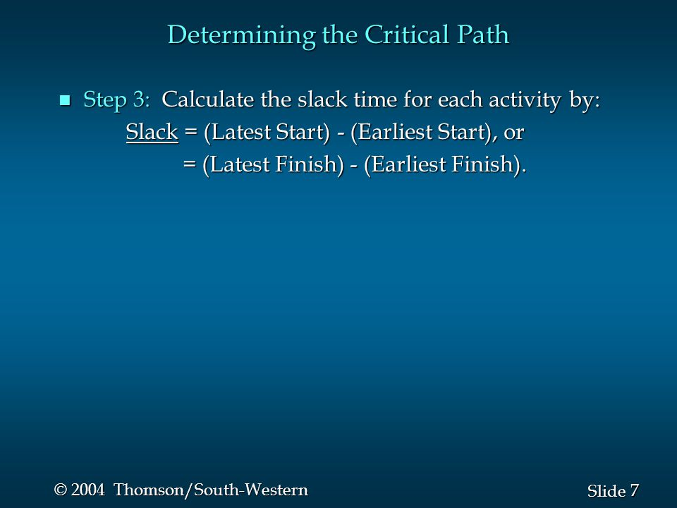 7 7 Slide © 2004 Thomson/South-Western Determining the Critical Path n Step 3: Calculate the slack time for each activity by: Slack = (Latest Start) - (Earliest Start), or Slack = (Latest Start) - (Earliest Start), or = (Latest Finish) - (Earliest Finish).