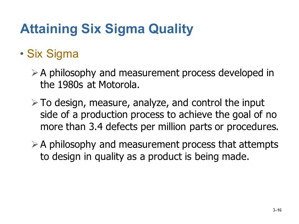 3–16 Attaining Six Sigma Quality Six Sigma  A philosophy and measurement process developed in the 1980s at Motorola.  To design, measure, analyze, a
