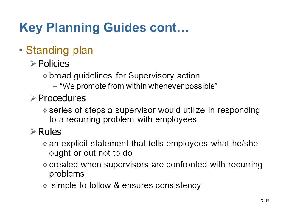 "3–19 Key Planning Guides cont… Standing plan  Policies  broad guidelines for Supervisory action –""We promote from within whenever possible""  Proced"