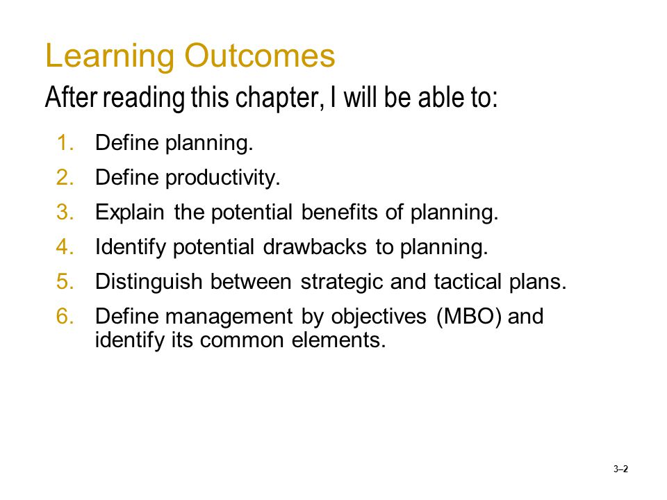 3–3 Learning Outcomes (cont'd) After reading this chapter, I will be able to: 7.Describe how plans should link from the top to the bottom of an organization 8.Identify what is meant by the terms benchmarking, ISO9000 series, & Six Sigma 9.Describe Gantt Chart 10.Explain the information needed to create a PERT chart 11.Describe the four ingredients common to goal- setting programs