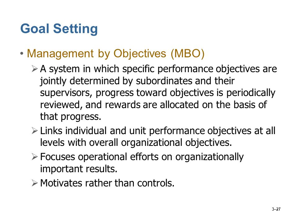 3–27 Goal Setting Management by Objectives (MBO)  A system in which specific performance objectives are jointly determined by subordinates and their supervisors, progress toward objectives is periodically reviewed, and rewards are allocated on the basis of that progress.