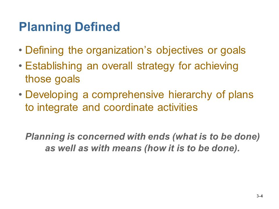 3–4 Planning Defined Defining the organization's objectives or goals Establishing an overall strategy for achieving those goals Developing a comprehensive hierarchy of plans to integrate and coordinate activities Planning is concerned with ends (what is to be done) as well as with means (how it is to be done).