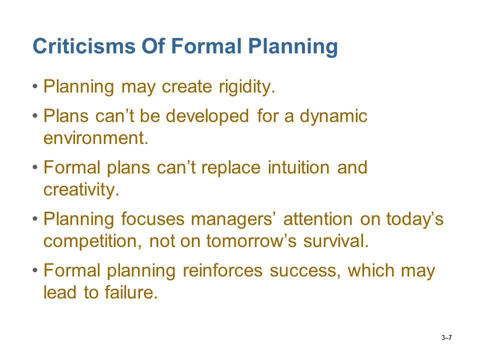 3–7 Criticisms Of Formal Planning Planning may create rigidity.