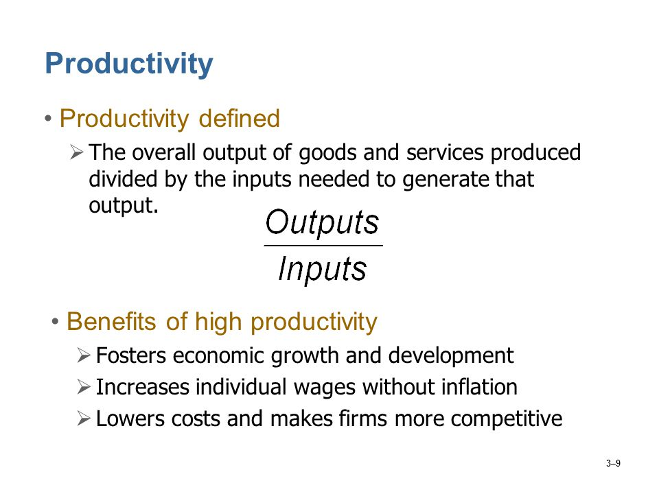 3–9 Productivity Productivity defined  The overall output of goods and services produced divided by the inputs needed to generate that output. Benefi