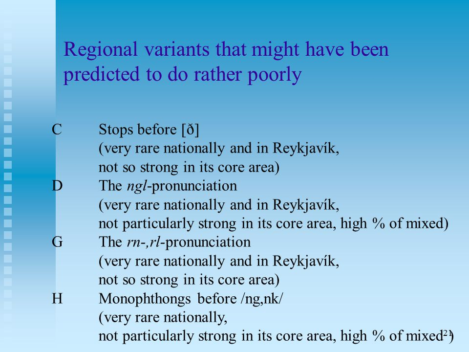 21 Regional variants that might have been predicted to do rather poorly CStops before [ð] (very rare nationally and in Reykjavík, not so strong in its core area) DThe ngl-pronunciation (very rare nationally and in Reykjavík, not particularly strong in its core area, high % of mixed) GThe rn-,rl-pronunciation (very rare nationally and in Reykjavík, not so strong in its core area) HMonophthongs before /ng,nk/ (very rare nationally, not particularly strong in its core area, high % of mixed )