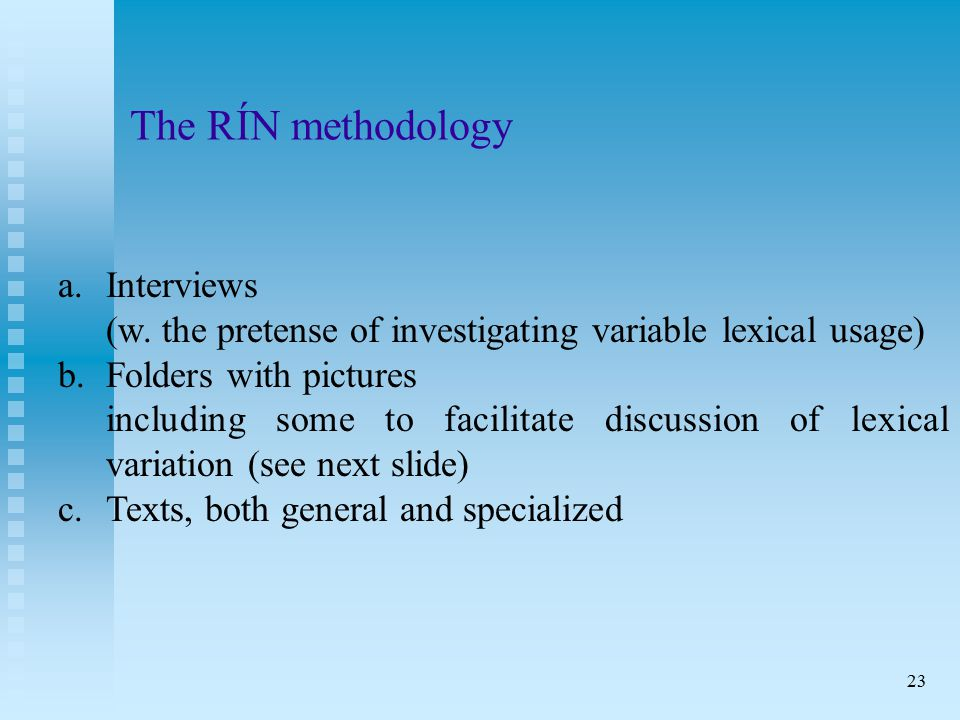23 The RÍN methodology a. Interviews (w. the pretense of investigating variable lexical usage) b.