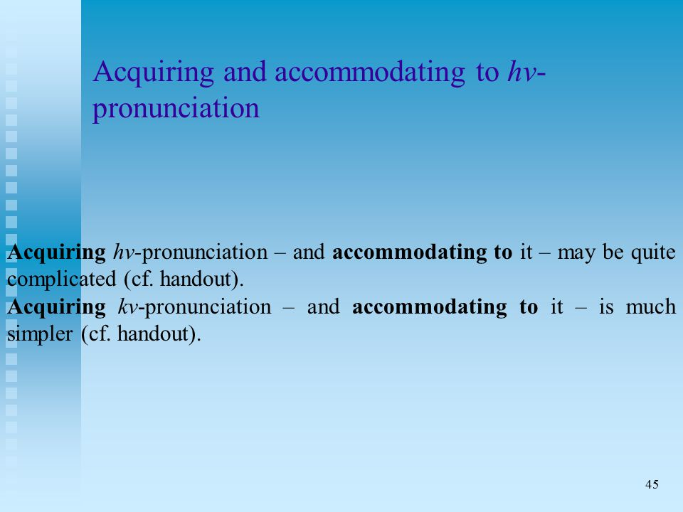 45 Acquiring and accommodating to hv- pronunciation Acquiring hv-pronunciation – and accommodating to it – may be quite complicated (cf.