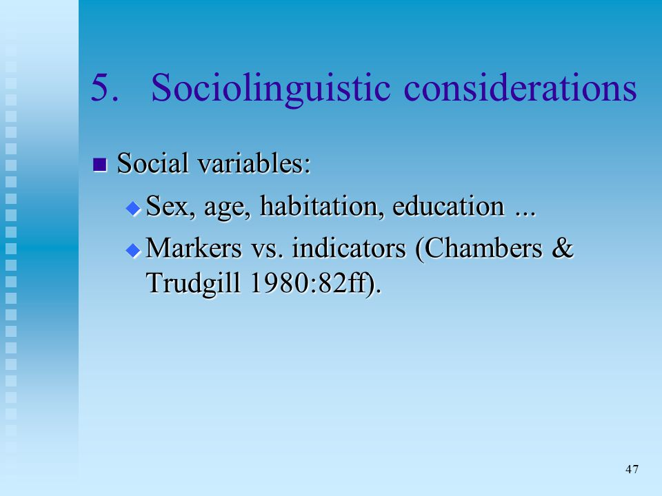 47 5.Sociolinguistic considerations Social variables: Social variables:  Sex, age, habitation, education...