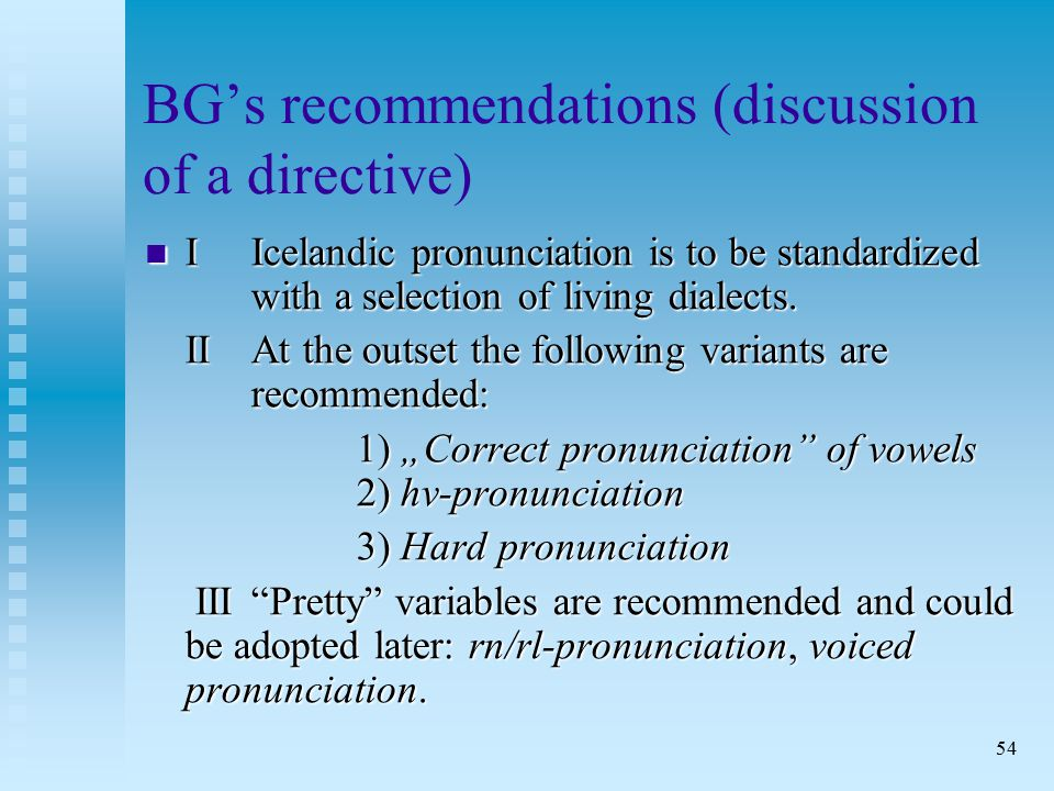 54 BG's recommendations (discussion of a directive) I Icelandic pronunciation is to be standardized with a selection of living dialects.