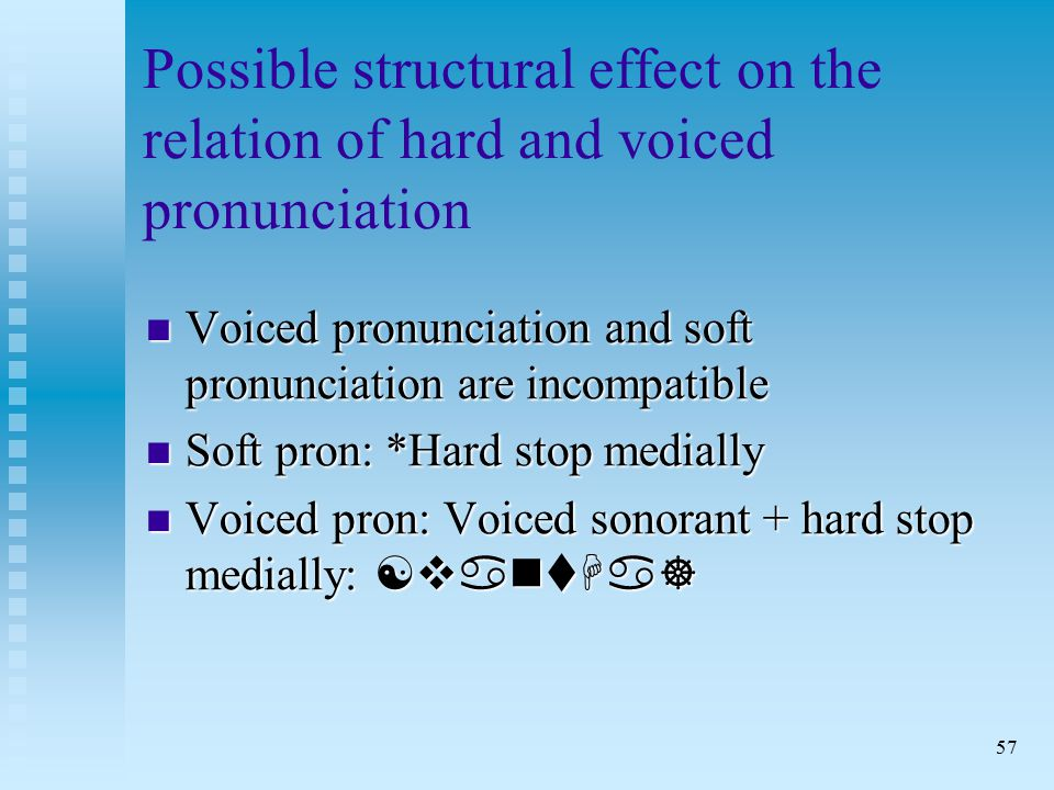 57 Possible structural effect on the relation of hard and voiced pronunciation Voiced pronunciation and soft pronunciation are incompatible Voiced pronunciation and soft pronunciation are incompatible Soft pron: *Hard stop medially Soft pron: *Hard stop medially Voiced pron: Voiced sonorant + hard stop medially: [vantHa] Voiced pron: Voiced sonorant + hard stop medially: [vantHa]