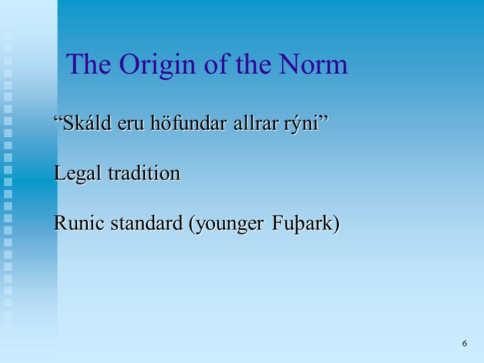 6 The Origin of the Norm Skáld eru höfundar allrar rýni Legal tradition Runic standard (younger Fuþark)