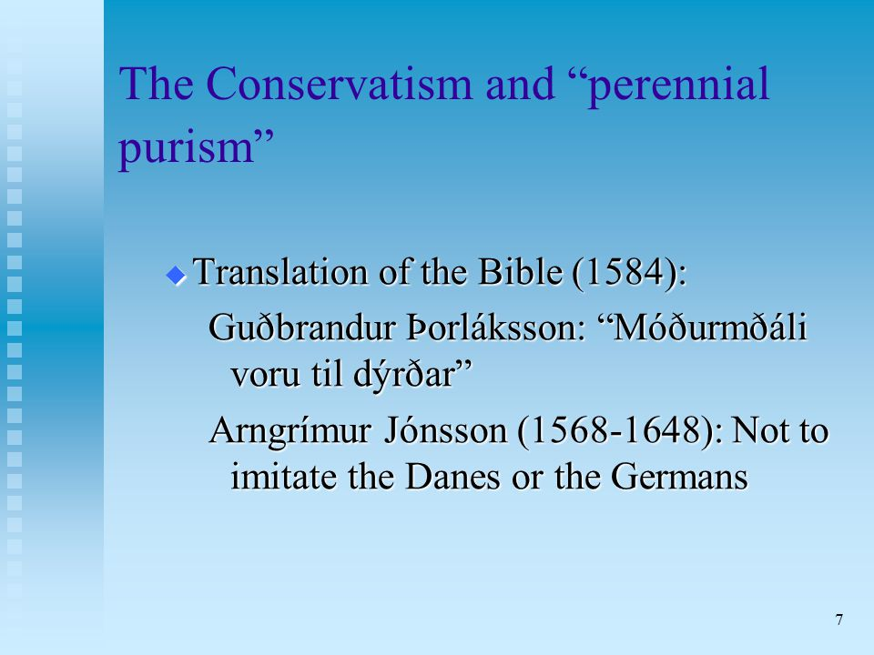 7 The Conservatism and perennial purism  Translation of the Bible (1584): Guðbrandur Þorláksson: Móðurmðáli voru til dýrðar Arngrímur Jónsson (1568-1648): Not to imitate the Danes or the Germans