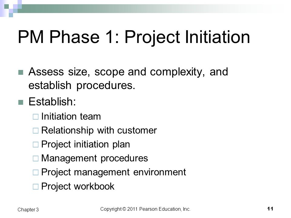 Copyright © 2011 Pearson Education, Inc. PM Phase 1: Project Initiation Assess size, scope and complexity, and establish procedures. Establish:  Init