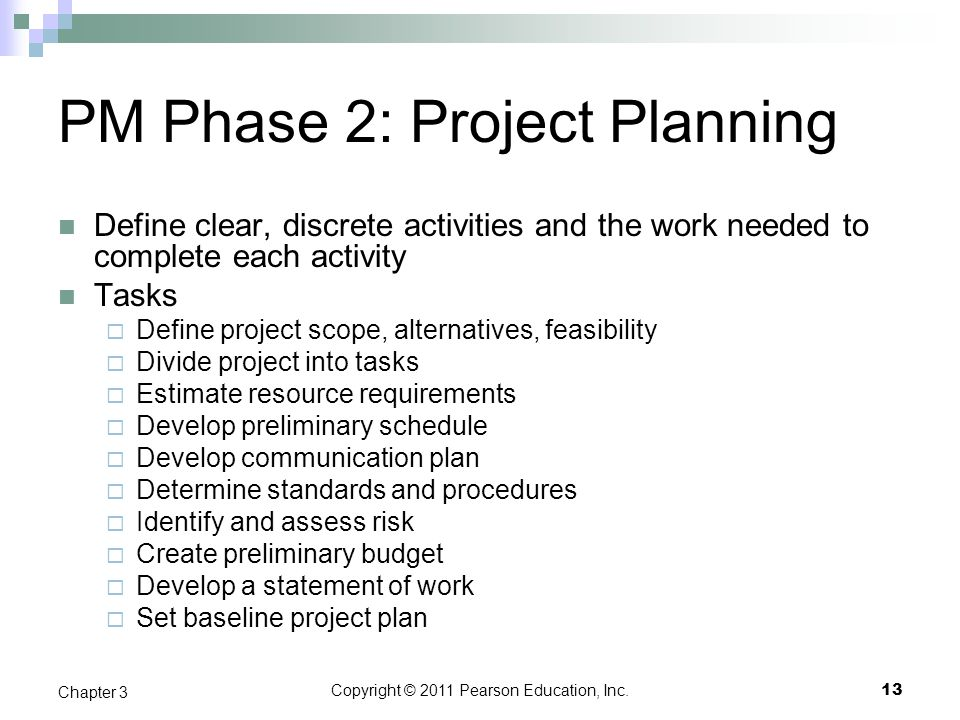 Copyright © 2011 Pearson Education, Inc. PM Phase 2: Project Planning Define clear, discrete activities and the work needed to complete each activity