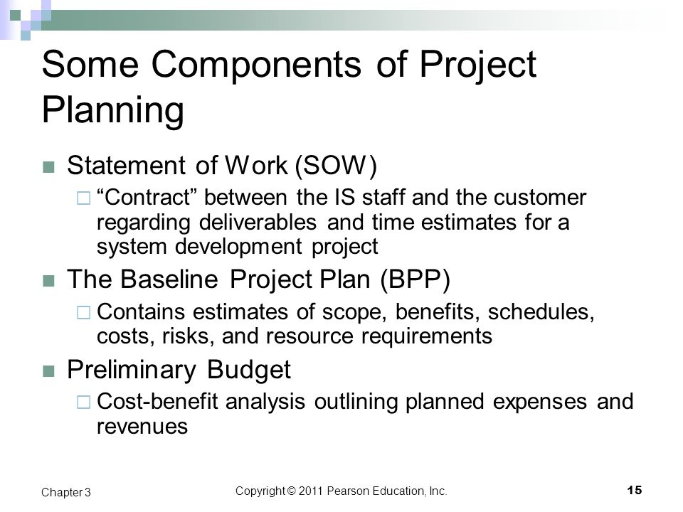 "Copyright © 2011 Pearson Education, Inc. Some Components of Project Planning Statement of Work (SOW)  ""Contract"" between the IS staff and the custome"