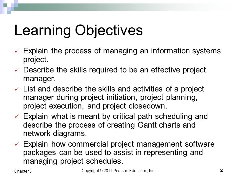 Copyright © 2011 Pearson Education, Inc. Learning Objectives Explain the process of managing an information systems project. Describe the skills requi