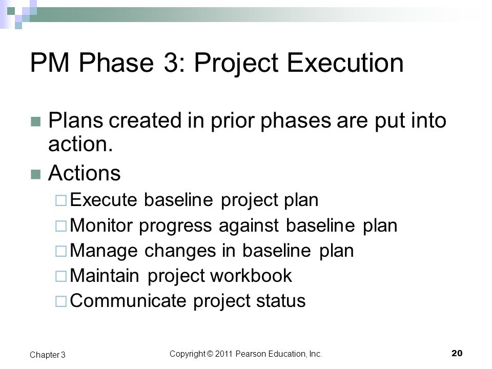 Copyright © 2011 Pearson Education, Inc. PM Phase 3: Project Execution Plans created in prior phases are put into action. Actions  Execute baseline p