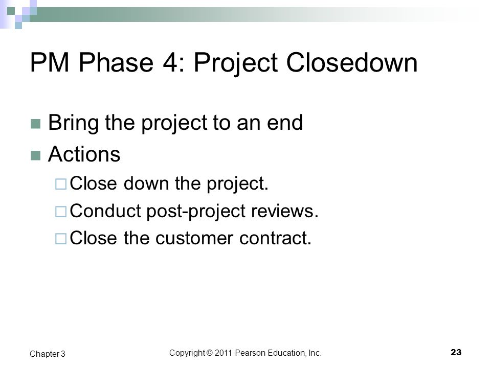 Copyright © 2011 Pearson Education, Inc. PM Phase 4: Project Closedown Bring the project to an end Actions  Close down the project.  Conduct post-pr
