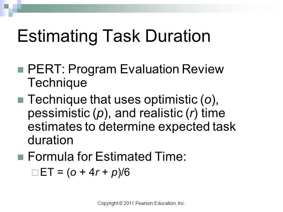 Copyright © 2011 Pearson Education, Inc. Estimating Task Duration PERT: Program Evaluation Review Technique Technique that uses optimistic (o), pessim