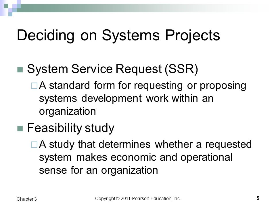 Copyright © 2011 Pearson Education, Inc. Deciding on Systems Projects System Service Request (SSR)  A standard form for requesting or proposing syste