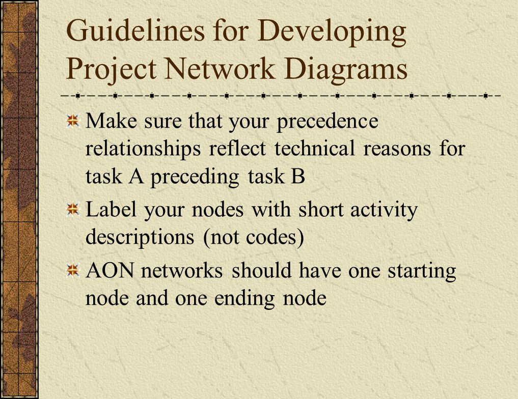 Guidelines for Developing Project Network Diagrams Make sure that your precedence relationships reflect technical reasons for task A preceding task B Label your nodes with short activity descriptions (not codes) AON networks should have one starting node and one ending node
