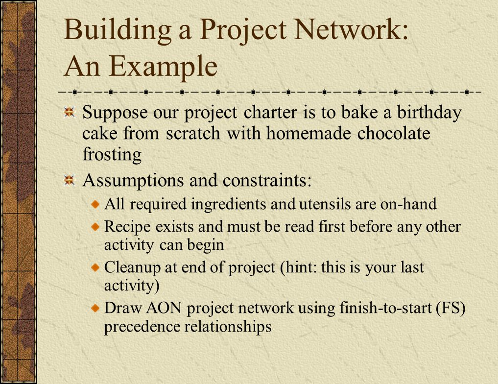 Building a Project Network: An Example Suppose our project charter is to bake a birthday cake from scratch with homemade chocolate frosting Assumptions and constraints: All required ingredients and utensils are on-hand Recipe exists and must be read first before any other activity can begin Cleanup at end of project (hint: this is your last activity) Draw AON project network using finish-to-start (FS) precedence relationships