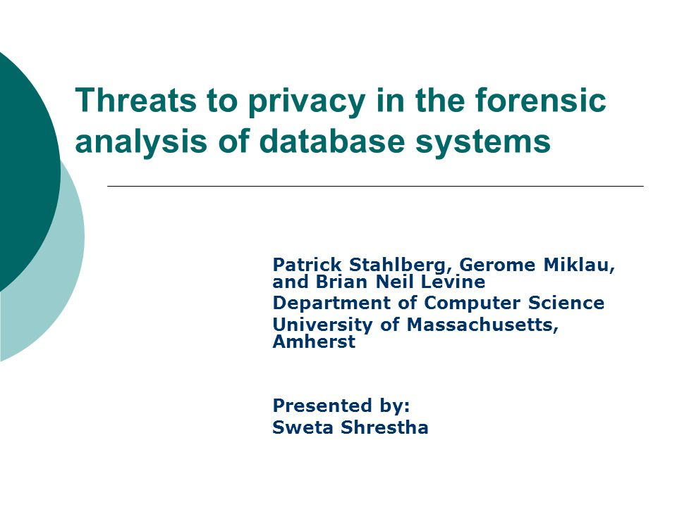 Threats to privacy in the forensic analysis of database systems Patrick Stahlberg, Gerome Miklau, and Brian Neil Levine Department of Computer Science University of Massachusetts, Amherst Presented by: Sweta Shrestha