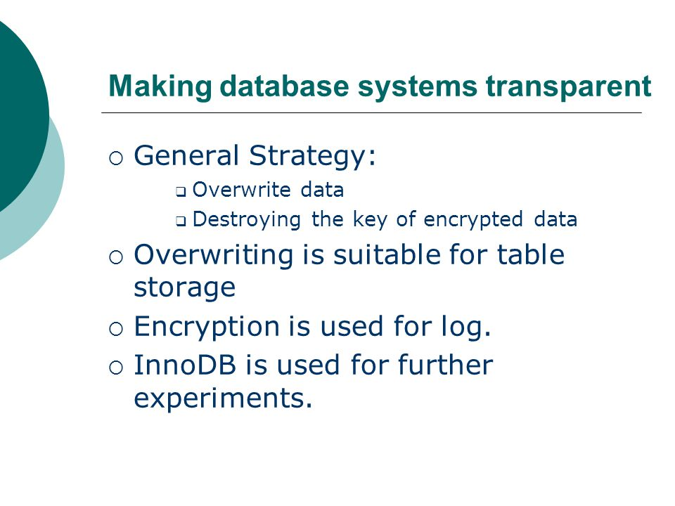 Making database systems transparent  General Strategy:  Overwrite data  Destroying the key of encrypted data  Overwriting is suitable for table storage  Encryption is used for log.
