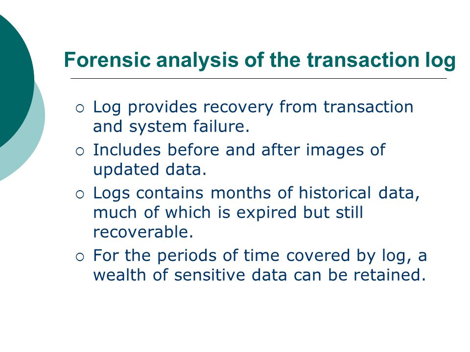 Forensic analysis of the transaction log  Log provides recovery from transaction and system failure.  Includes before and after images of updated da