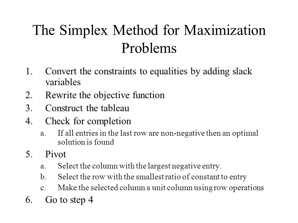 The Simplex Method for Maximization Problems 1.Convert the constraints to equalities by adding slack variables 2.Rewrite the objective function 3.Construct the tableau 4.Check for completion a.If all entries in the last row are non-negative then an optimal solution is found 5.Pivot a.Select the column with the largest negative entry.