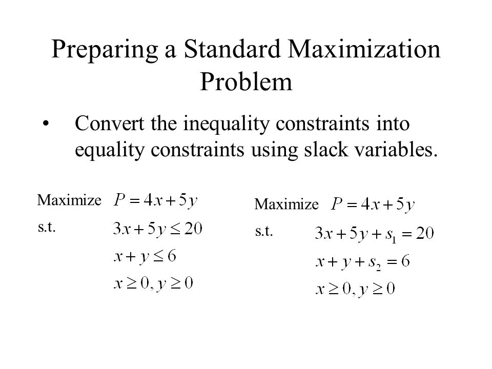 Preparing a Standard Maximization Problem Convert the inequality constraints into equality constraints using slack variables.