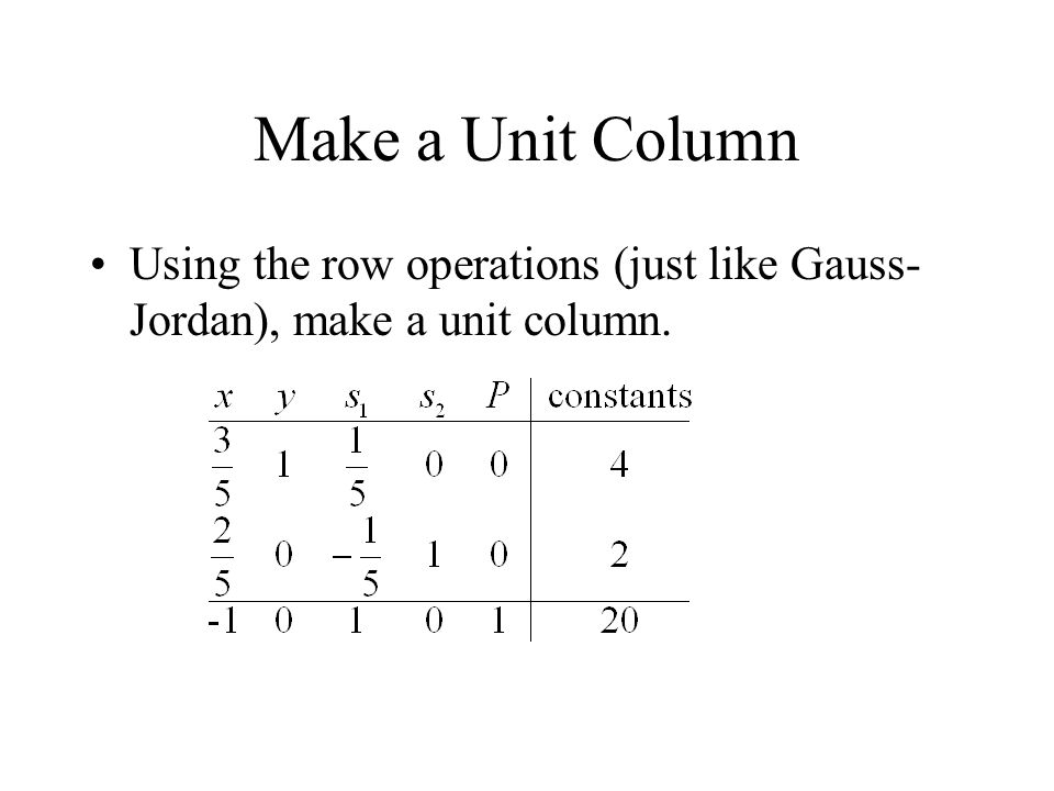 Make a Unit Column Using the row operations (just like Gauss- Jordan), make a unit column.
