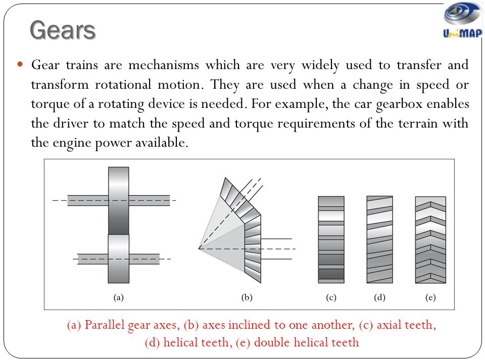Gears Gear trains are mechanisms which are very widely used to transfer and transform rotational motion. They are used when a change in speed or torqu