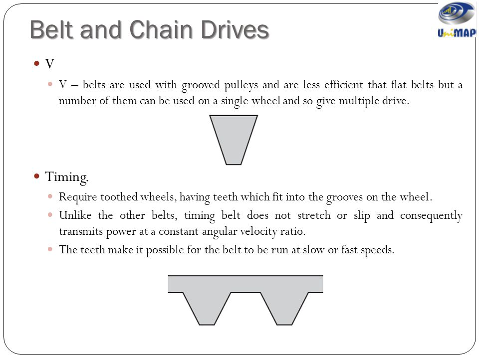 Belt and Chain Drives V V – belts are used with grooved pulleys and are less efficient that flat belts but a number of them can be used on a single wh