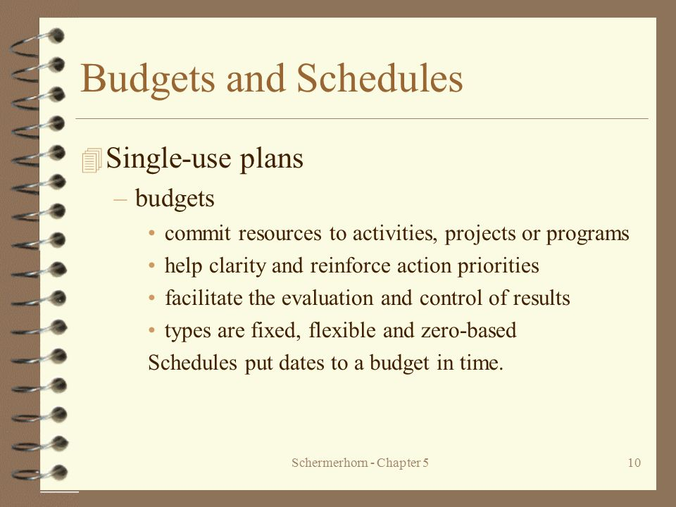 Schermerhorn - Chapter 510 Budgets and Schedules 4 Single-use plans –budgets commit resources to activities, projects or programs help clarity and rei