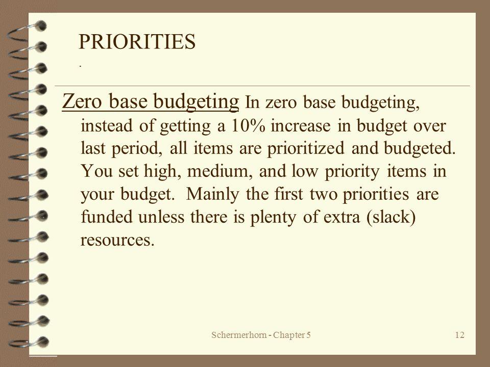 Schermerhorn - Chapter 512 PRIORITIES. Zero base budgeting In zero base budgeting, instead of getting a 10% increase in budget over last period, all i