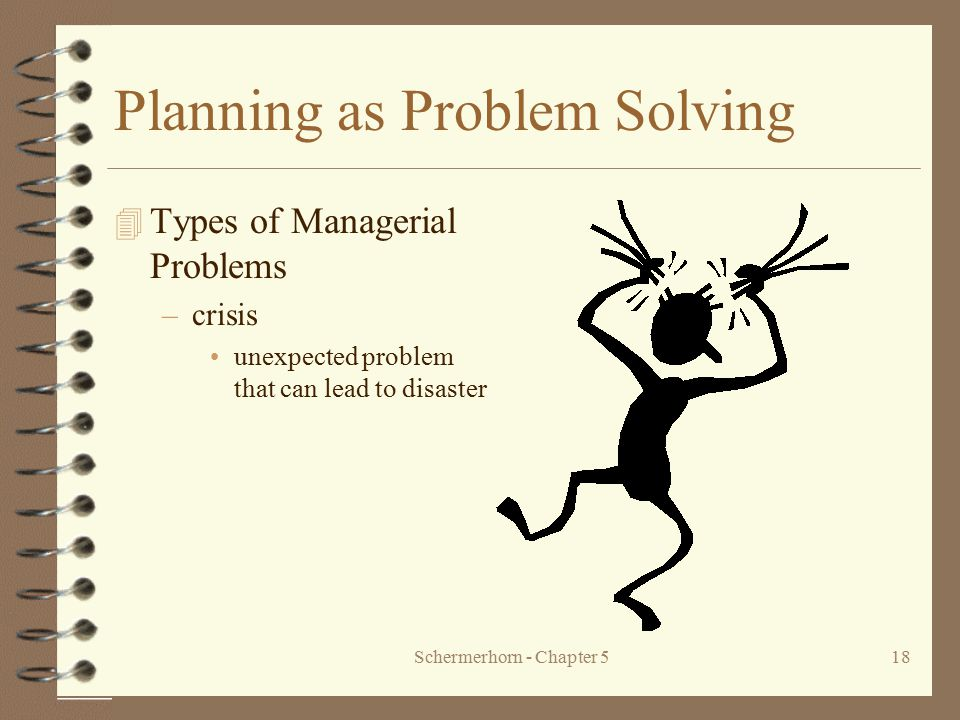 Schermerhorn - Chapter 518 Planning as Problem Solving 4 Types of Managerial Problems –crisis unexpected problem that can lead to disaster