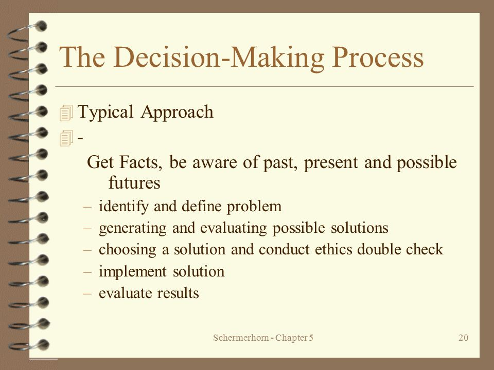 Schermerhorn - Chapter 520 The Decision-Making Process 4 Typical Approach 4 - Get Facts, be aware of past, present and possible futures –identify and