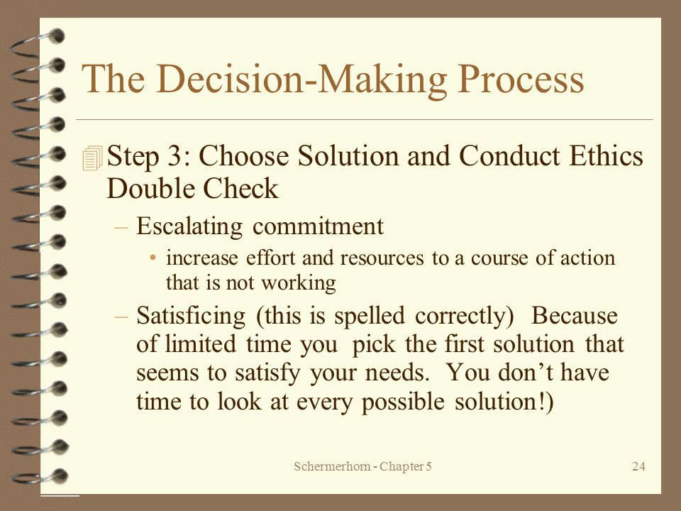 Schermerhorn - Chapter 524 The Decision-Making Process 4 Step 3: Choose Solution and Conduct Ethics Double Check –Escalating commitment increase effor