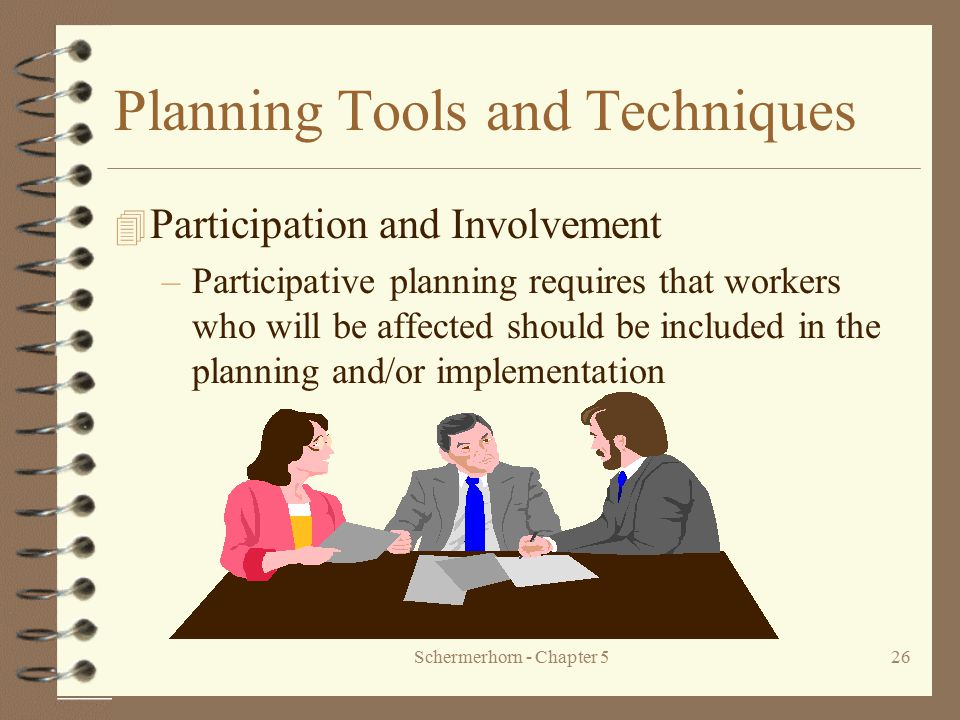 Schermerhorn - Chapter 526 Planning Tools and Techniques 4 Participation and Involvement –Participative planning requires that workers who will be aff