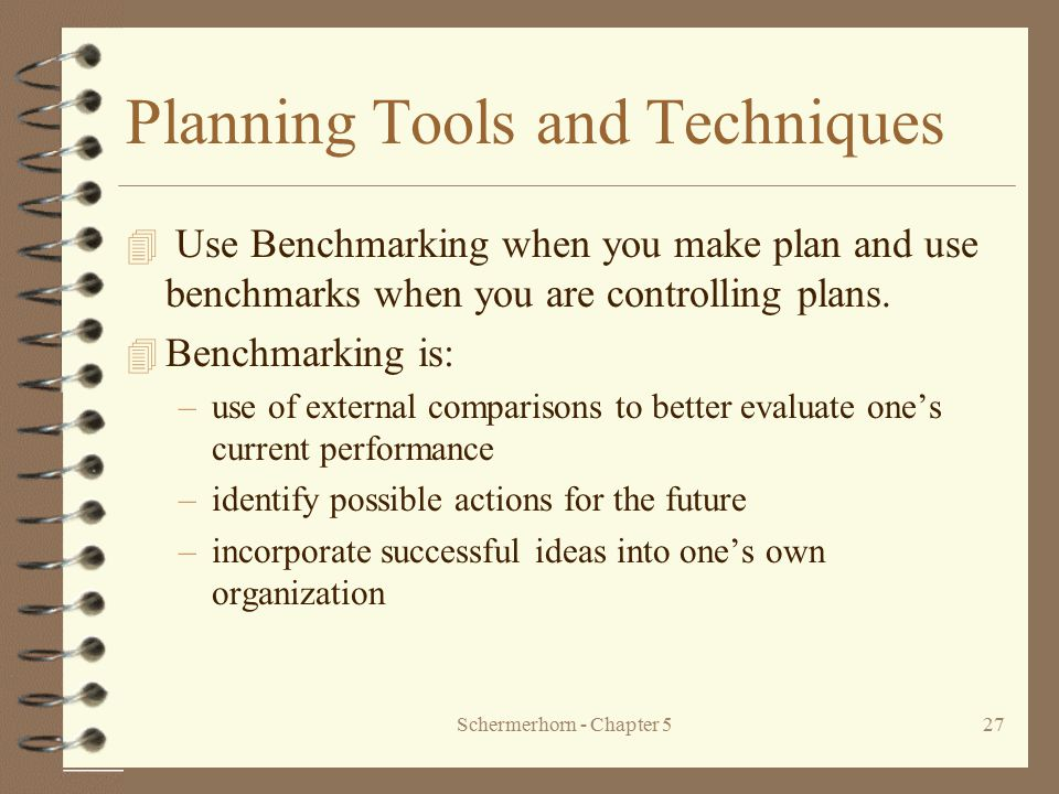 Schermerhorn - Chapter 527 Planning Tools and Techniques 4 Use Benchmarking when you make plan and use benchmarks when you are controlling plans. 4 Be