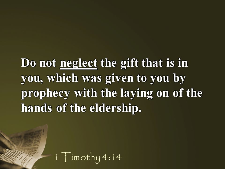 Do not neglect the gift that is in you, which was given to you by prophecy with the laying on of the hands of the eldership.
