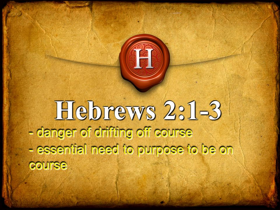 Hebrews 2:1-3 - danger of drifting off course - essential need to purpose to be on course
