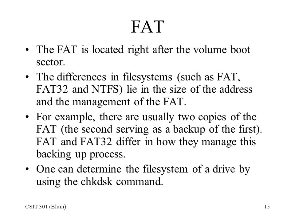 CSIT 301 (Blum)15 FAT The FAT is located right after the volume boot sector. The differences in filesystems (such as FAT, FAT32 and NTFS) lie in the s