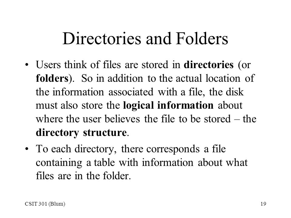 CSIT 301 (Blum)19 Directories and Folders Users think of files are stored in directories (or folders). So in addition to the actual location of the in