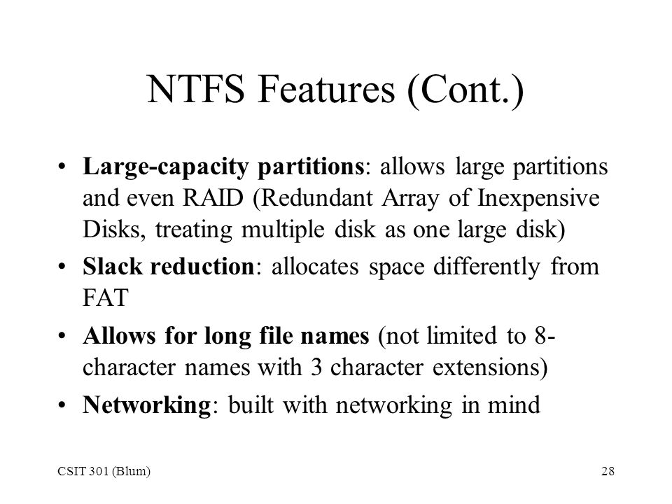 CSIT 301 (Blum)28 NTFS Features (Cont.) Large-capacity partitions: allows large partitions and even RAID (Redundant Array of Inexpensive Disks, treati