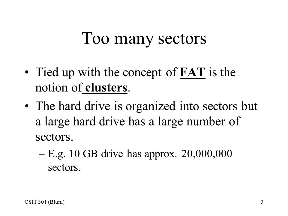3 Too many sectors Tied up with the concept of FAT is the notion of clusters. The hard drive is organized into sectors but a large hard drive has a la
