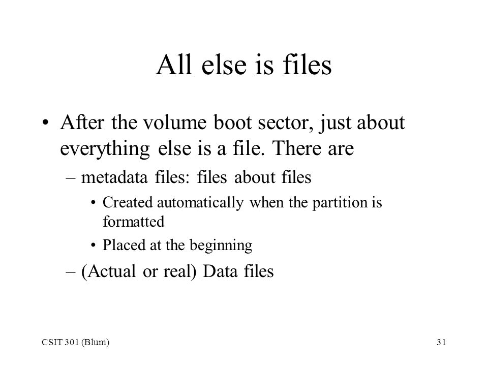 CSIT 301 (Blum)31 All else is files After the volume boot sector, just about everything else is a file. There are –metadata files: files about files C